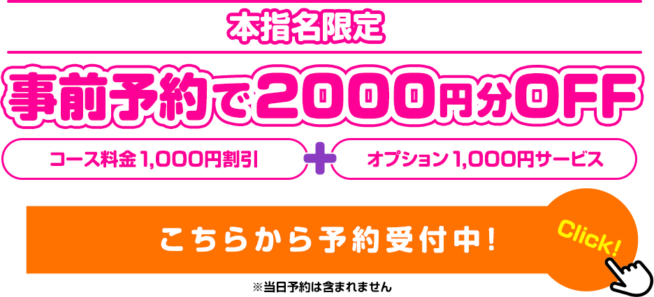 本指名限定 事前予約で2000円分OFF こちらから予約受付中!